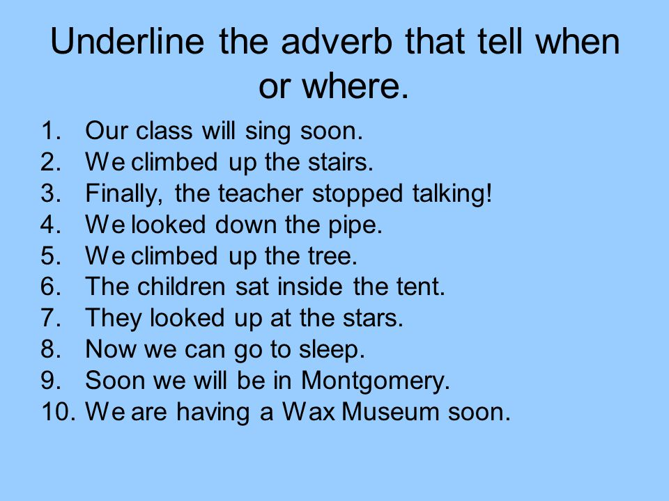 Underline the adverb that tell when or where.