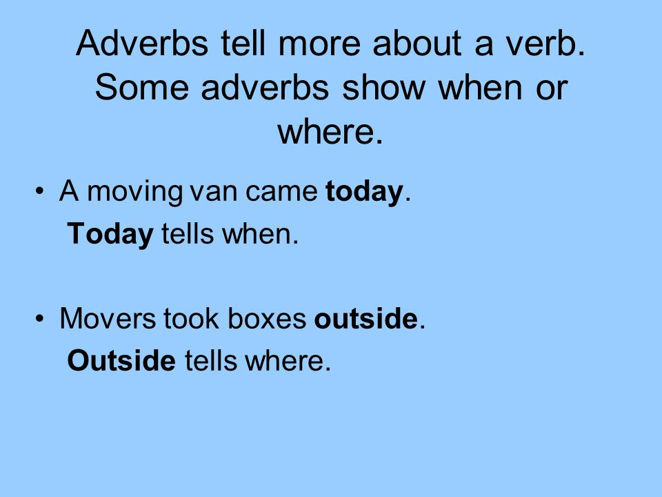 Adverbs tell more about a verb. Some adverbs show when or where.