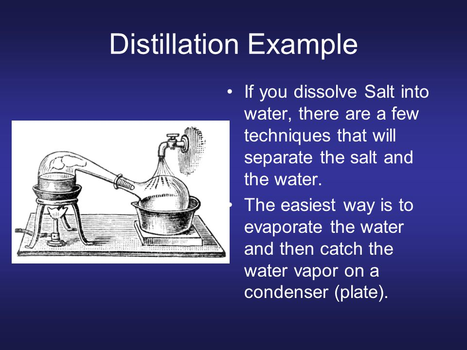 Distillation Example If you dissolve Salt into water, there are a few techniques that will separate the salt and the water.