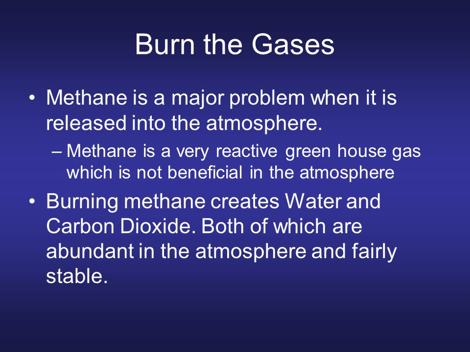 Burn the Gases Methane is a major problem when it is released into the atmosphere.