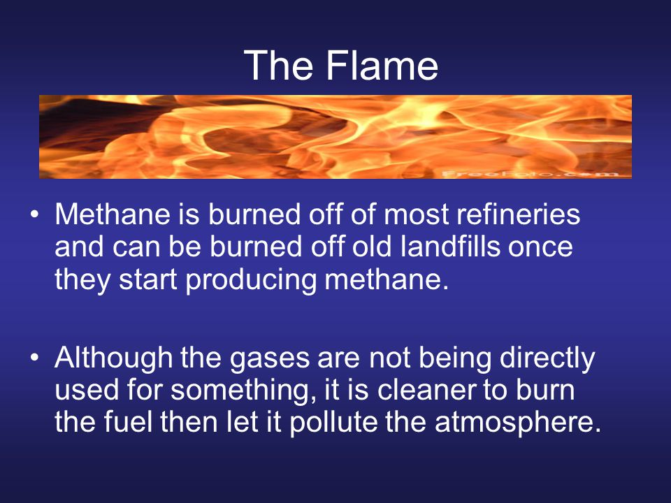 The Flame Methane is burned off of most refineries and can be burned off old landfills once they start producing methane.
