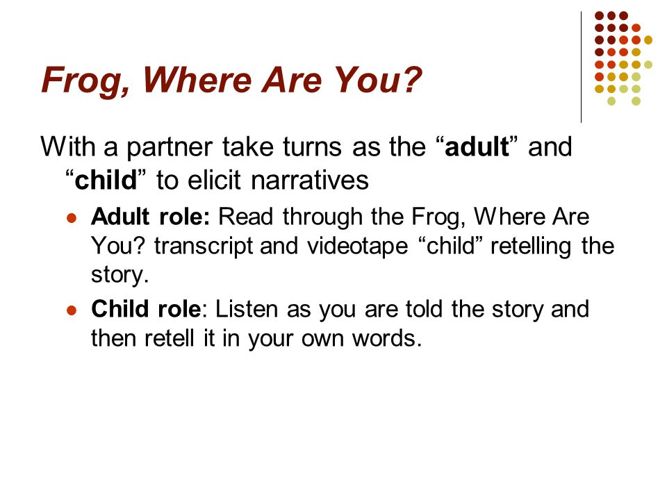 Frog, Where Are You With a partner take turns as the adult and child to elicit narratives.