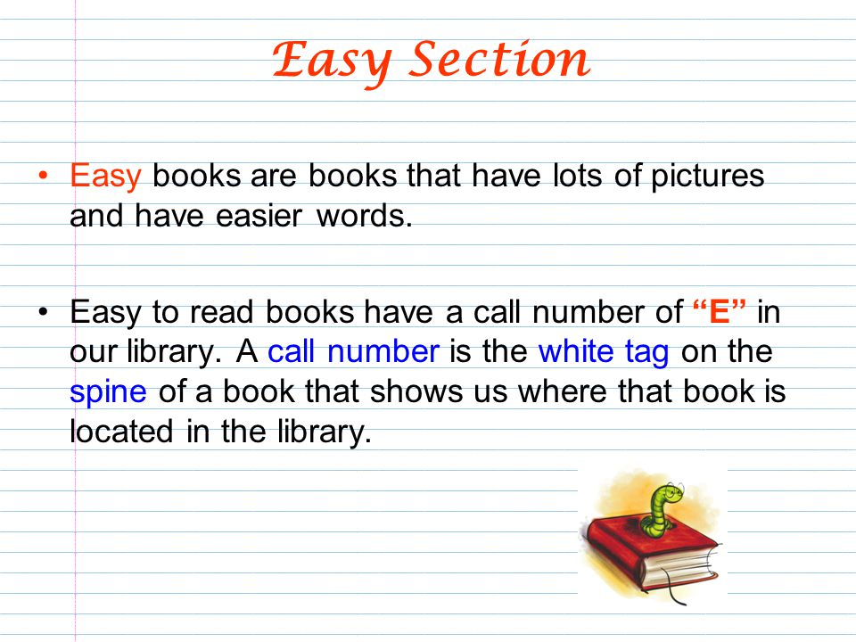 Easy Section Easy books are books that have lots of pictures and have easier words.