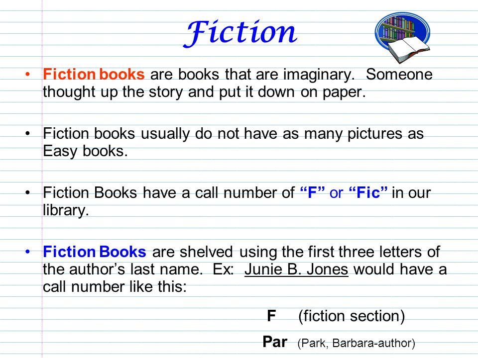 Fiction Fiction books are books that are imaginary. Someone thought up the story and put it down on paper.