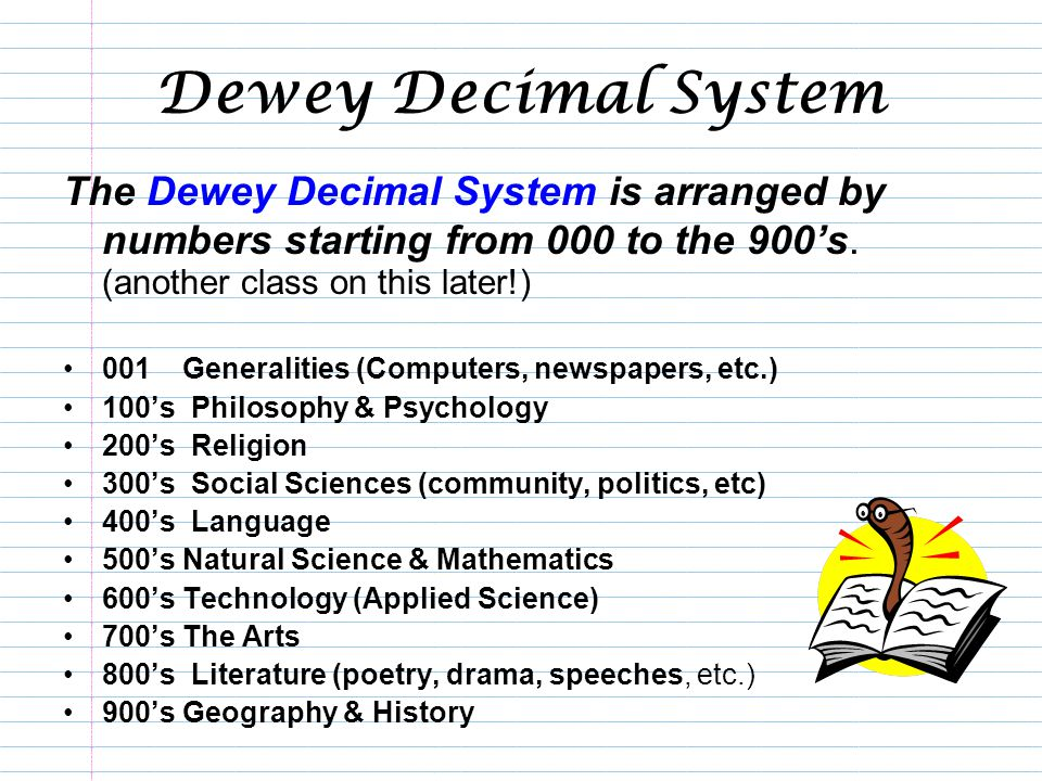 Dewey Decimal System The Dewey Decimal System is arranged by numbers starting from 000 to the 900's. (another class on this later!)