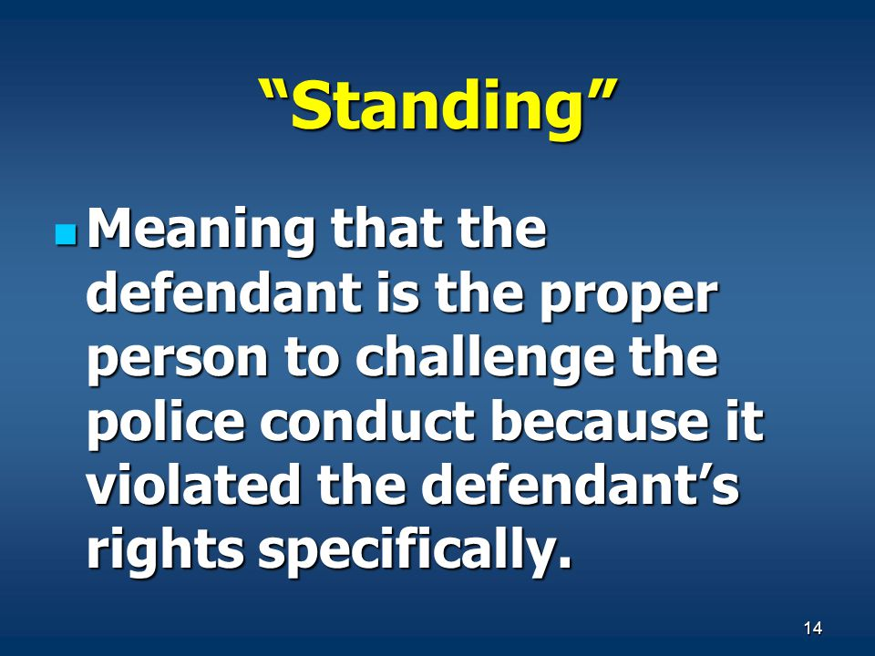 Standing Meaning that the defendant is the proper person to challenge the police conduct because it violated the defendant's rights specifically.