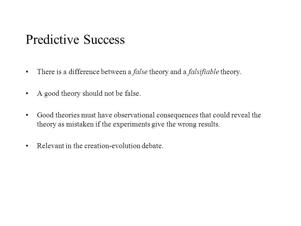 Predictive Success There is a difference between a false theory and a falsifiable theory. A good theory should not be false.