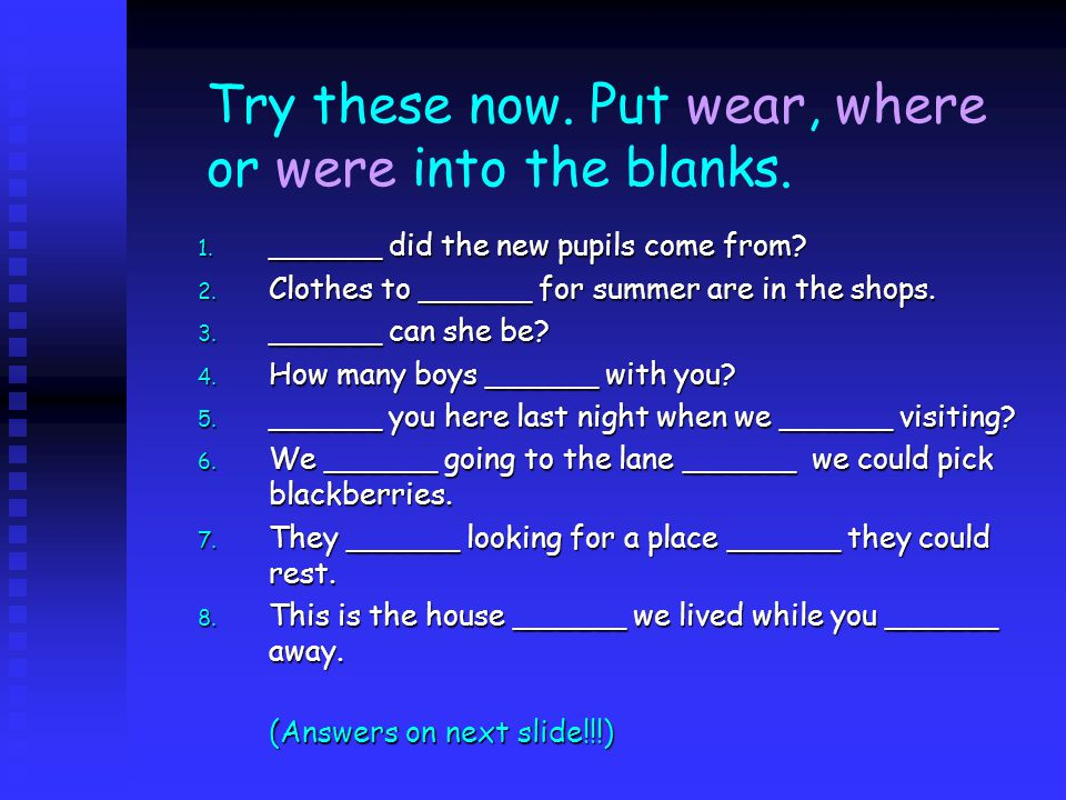 Try these now. Put wear, where or were into the blanks.