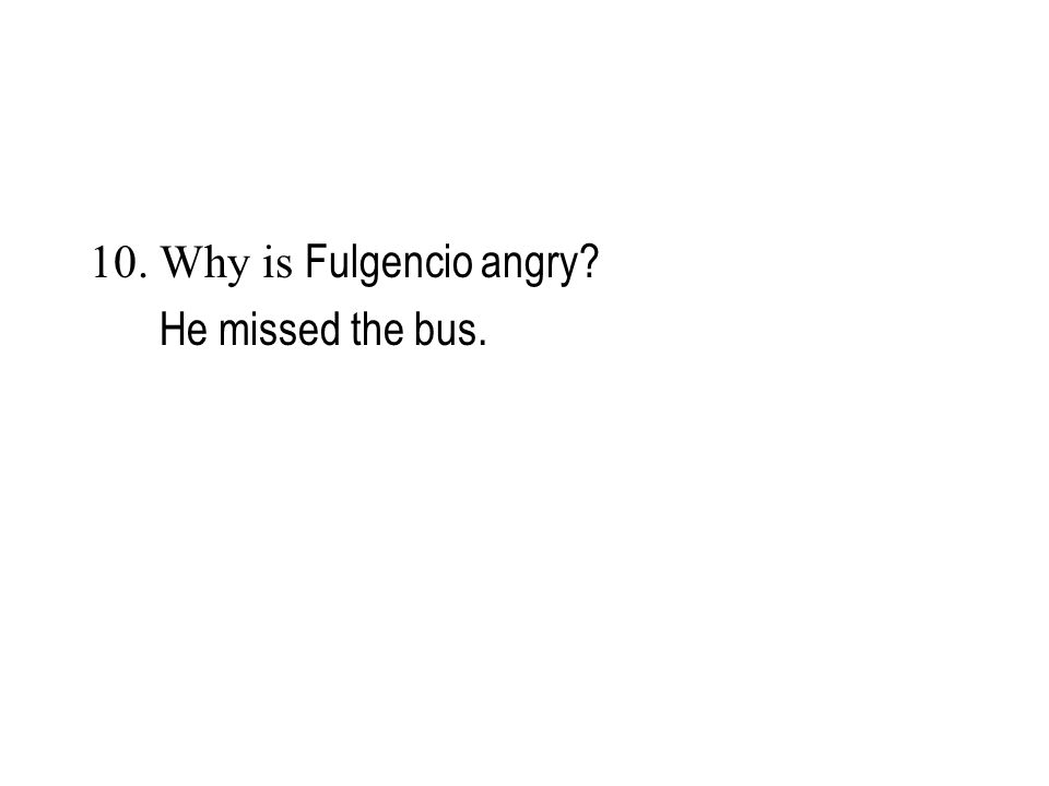 10. Why is Fulgencio angry He missed the bus.