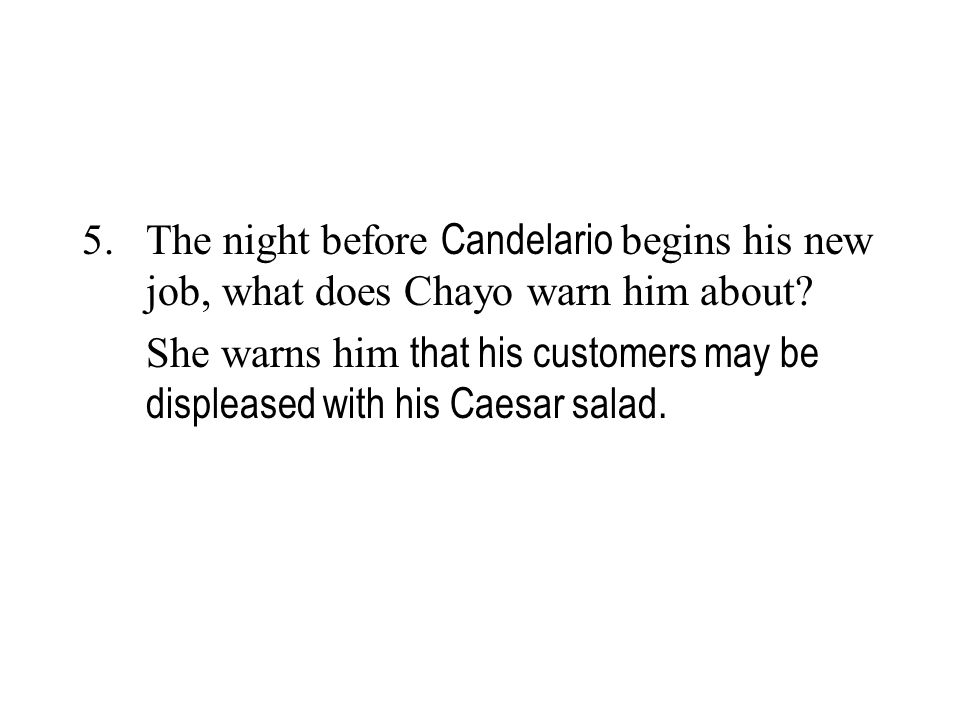 5. The night before Candelario begins his new job, what does Chayo warn him about