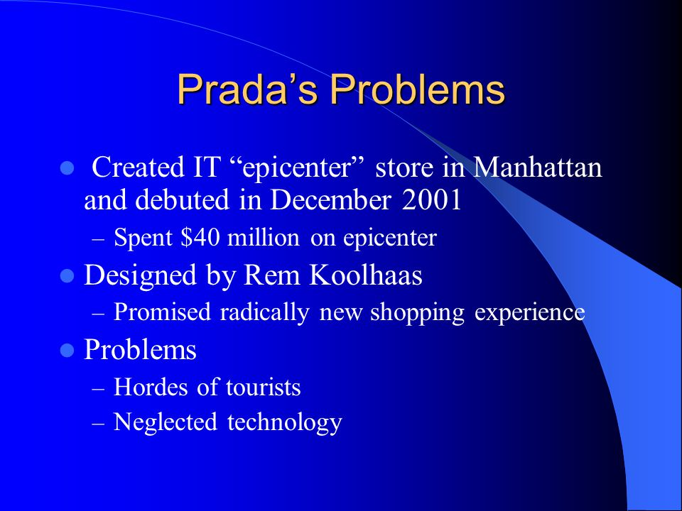 Prada's Problems Created IT epicenter store in Manhattan and debuted in December 2001. Spent $40 million on epicenter.