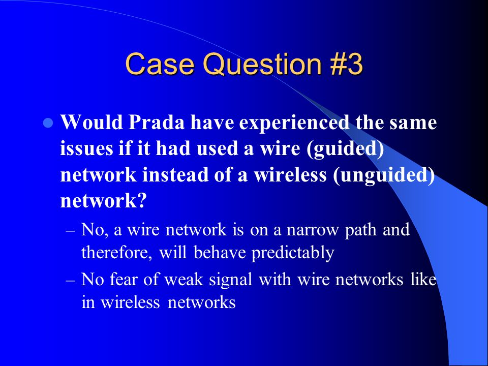 Case Question #3 Would Prada have experienced the same issues if it had used a wire (guided) network instead of a wireless (unguided) network