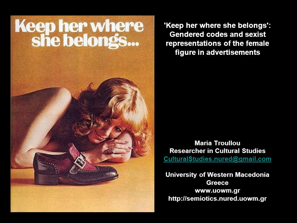 Keep her where she belongs : Gendered codes and sexist representations of the female figure in advertisements Maria Troullou Researcher in Cultural Studies CulturalStudies.nured@gmail.com University of Western Macedonia Greece www.uowm.gr http://semiotics.nured.uowm.gr
