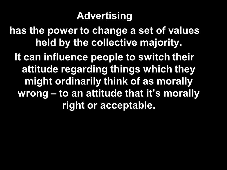 Advertising has the power to change a set of values held by the collective majority.