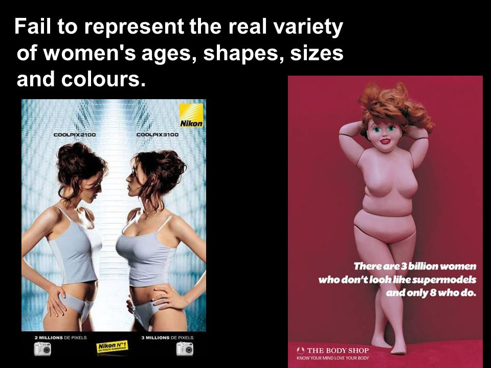Fail to represent the real variety of women s ages, shapes, sizes and colours.