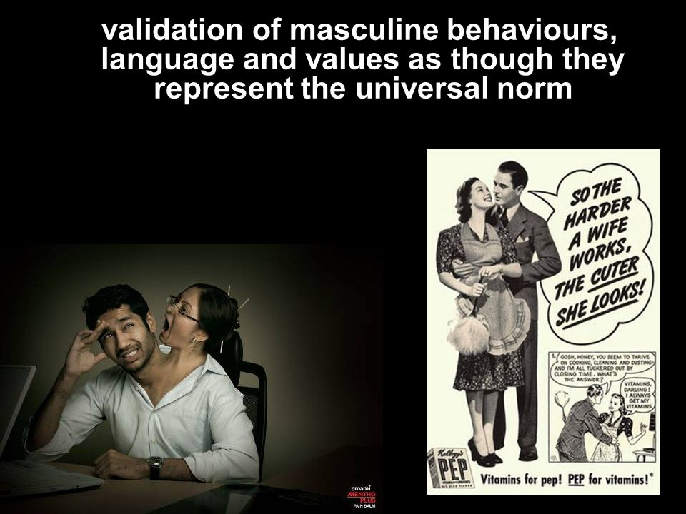 validation of masculine behaviours, language and values as though they represent the universal norm
