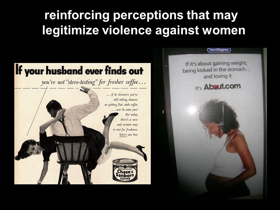 reinforcing perceptions that may legitimize violence against women