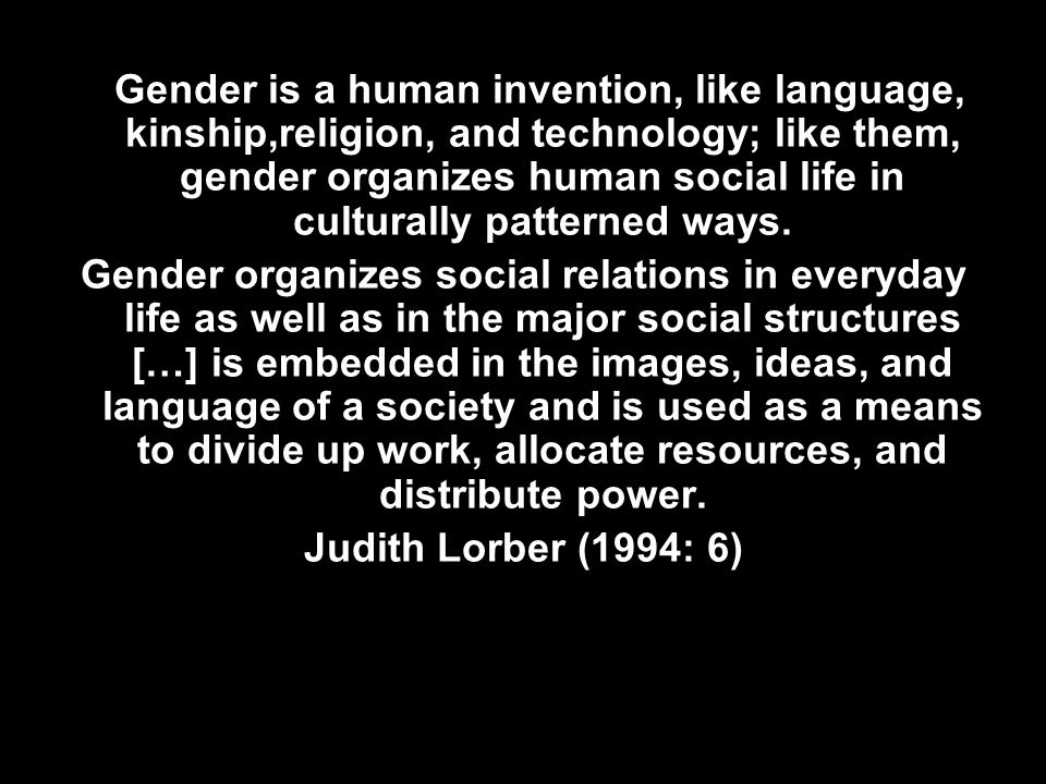 Gender is a human invention, like language, kinship,religion, and technology; like them, gender organizes human social life in culturally patterned ways.