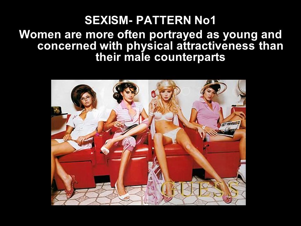 SEXISM- PATTERN No1 Women are more often portrayed as young and concerned with physical attractiveness than their male counterparts.