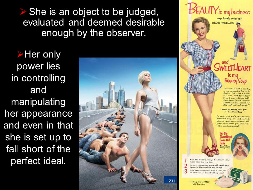 She is an object to be judged, evaluated and deemed desirable enough by the observer.