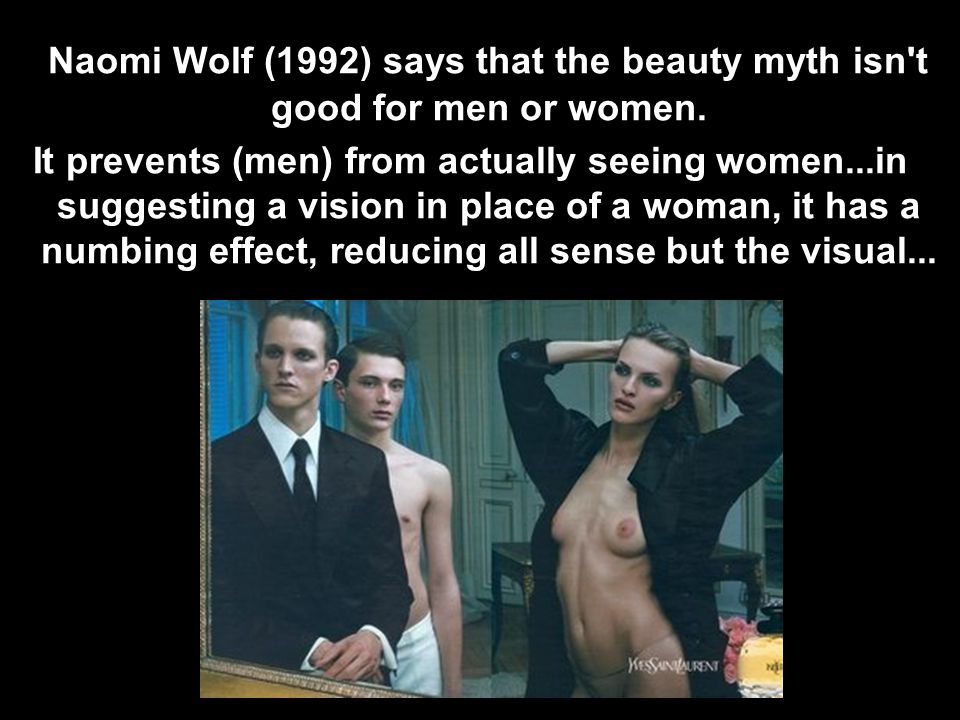 Naomi Wolf (1992) says that the beauty myth isn t good for men or women.