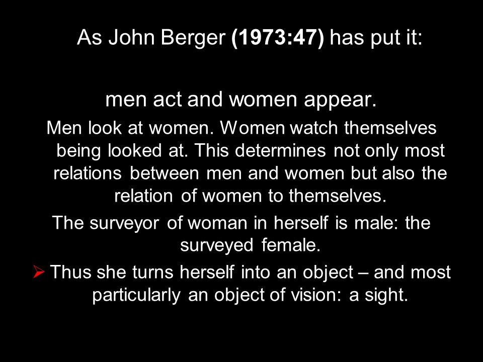 As John Berger (1973:47) has put it: men act and women appear.