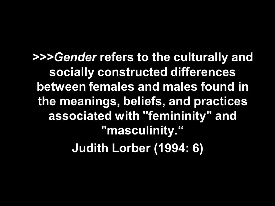 >>>Gender refers to the culturally and socially constructed differences between females and males found in the meanings, beliefs, and practices associated with femininity and masculinity.