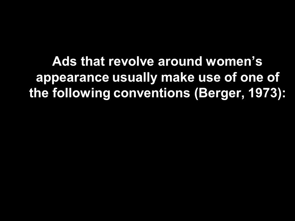 Ads that revolve around women's appearance usually make use of one of the following conventions (Berger, 1973):