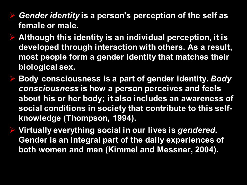 Gender identity is a person s perception of the self as female or male.