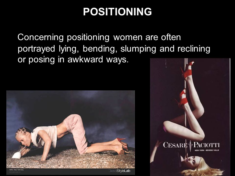 POSITIONING Concerning positioning women are often portrayed lying, bending, slumping and reclining or posing in awkward ways.