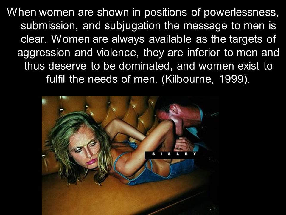 When women are shown in positions of powerlessness, submission, and subjugation the message to men is clear.