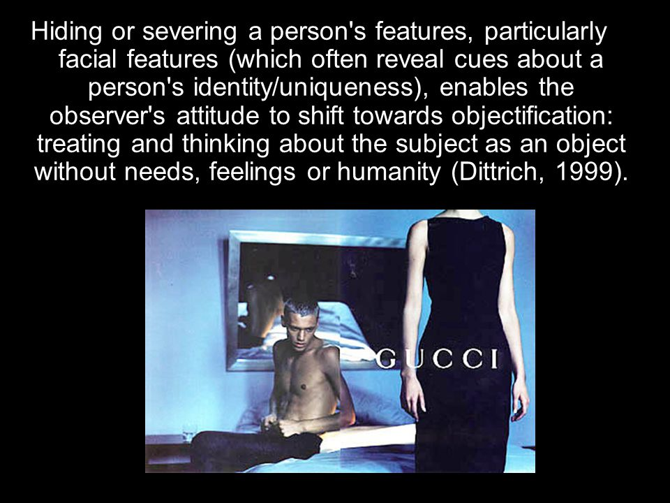 Hiding or severing a person s features, particularly facial features (which often reveal cues about a person s identity/uniqueness), enables the observer s attitude to shift towards objectification: treating and thinking about the subject as an object without needs, feelings or humanity (Dittrich, 1999).