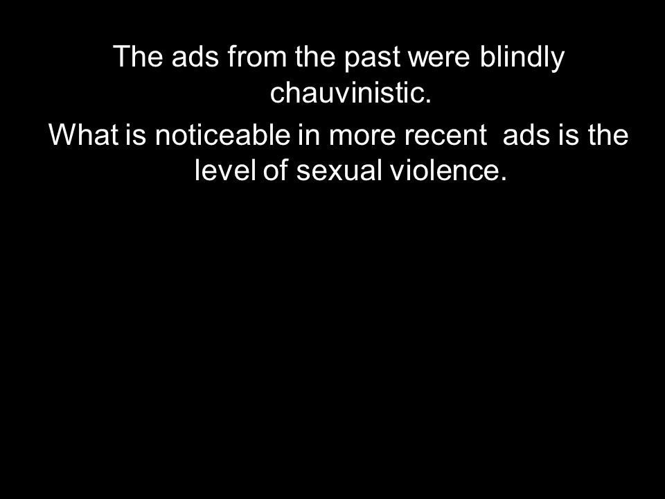 The ads from the past were blindly chauvinistic.