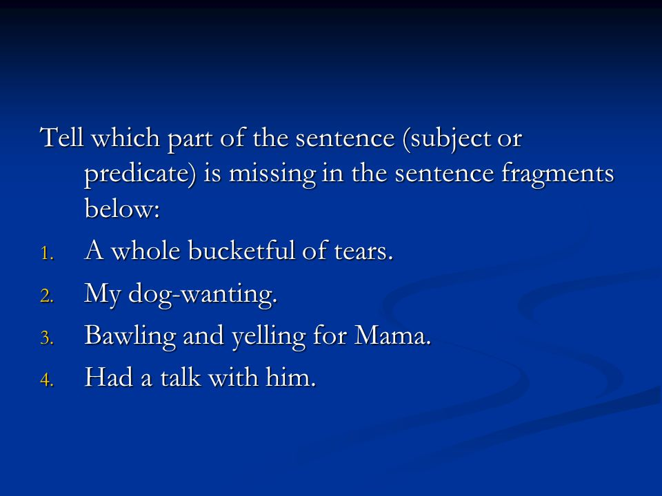 Tell which part of the sentence (subject or predicate) is missing in the sentence fragments below: