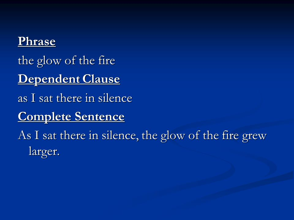 Phrase the glow of the fire. Dependent Clause. as I sat there in silence. Complete Sentence.