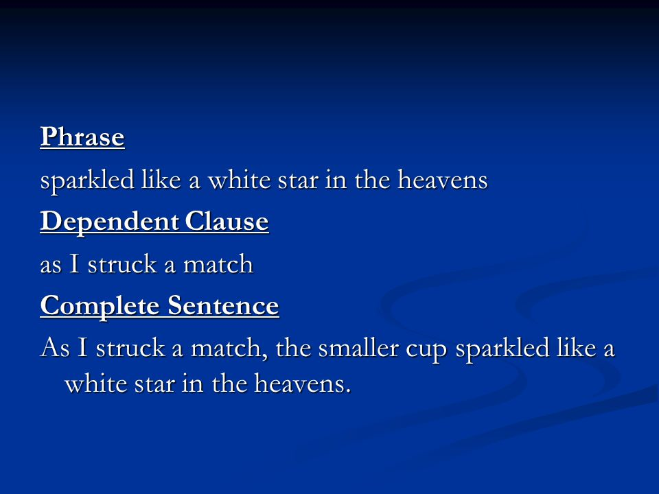 Phrase sparkled like a white star in the heavens. Dependent Clause. as I struck a match. Complete Sentence.