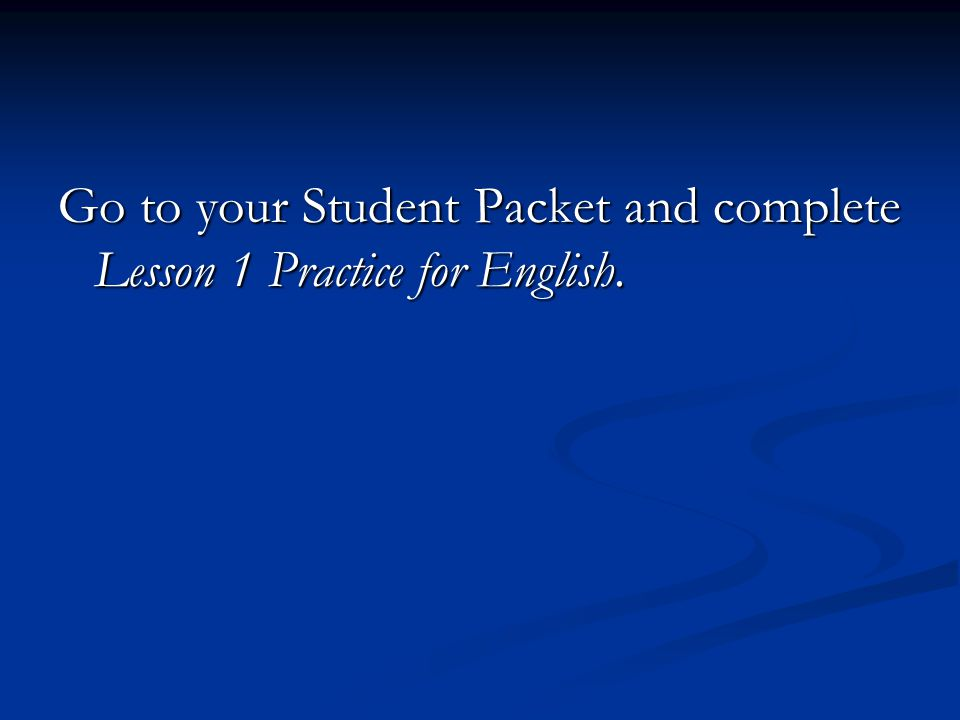 Go to your Student Packet and complete Lesson 1 Practice for English.