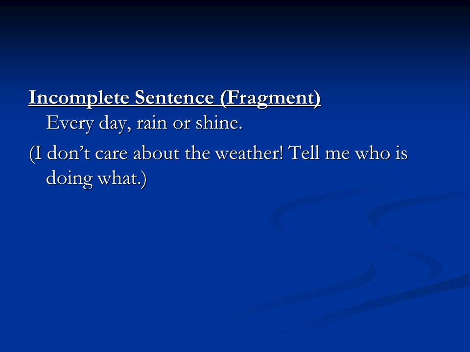 Incomplete Sentence (Fragment) Every day, rain or shine.