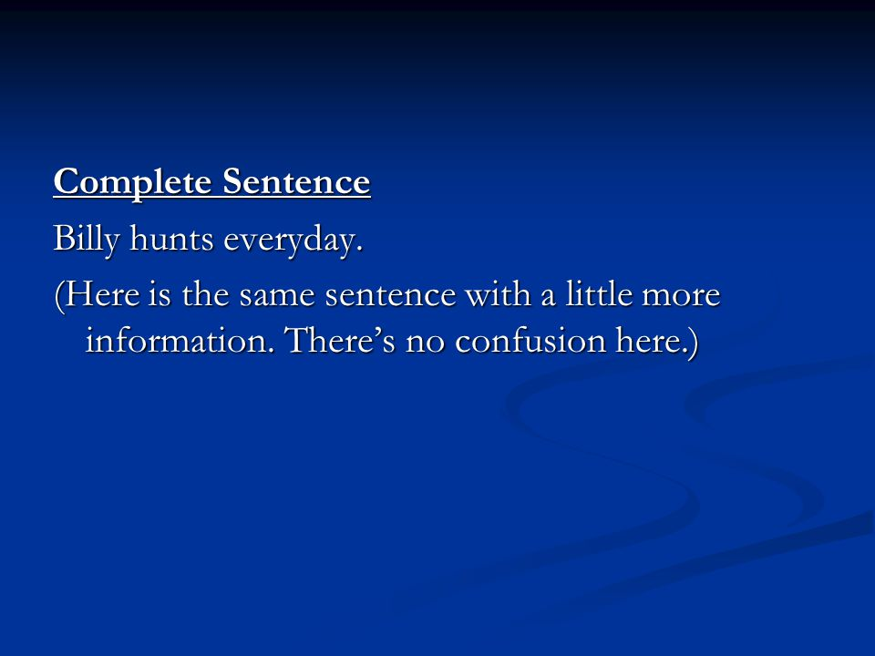 Complete Sentence Billy hunts everyday. (Here is the same sentence with a little more information.