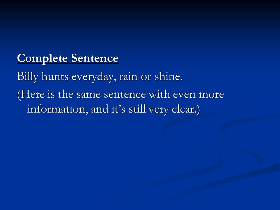 Complete Sentence Billy hunts everyday, rain or shine.