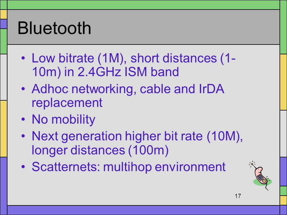 Bluetooth Low bitrate (1M), short distances (1-10m) in 2.4GHz ISM band