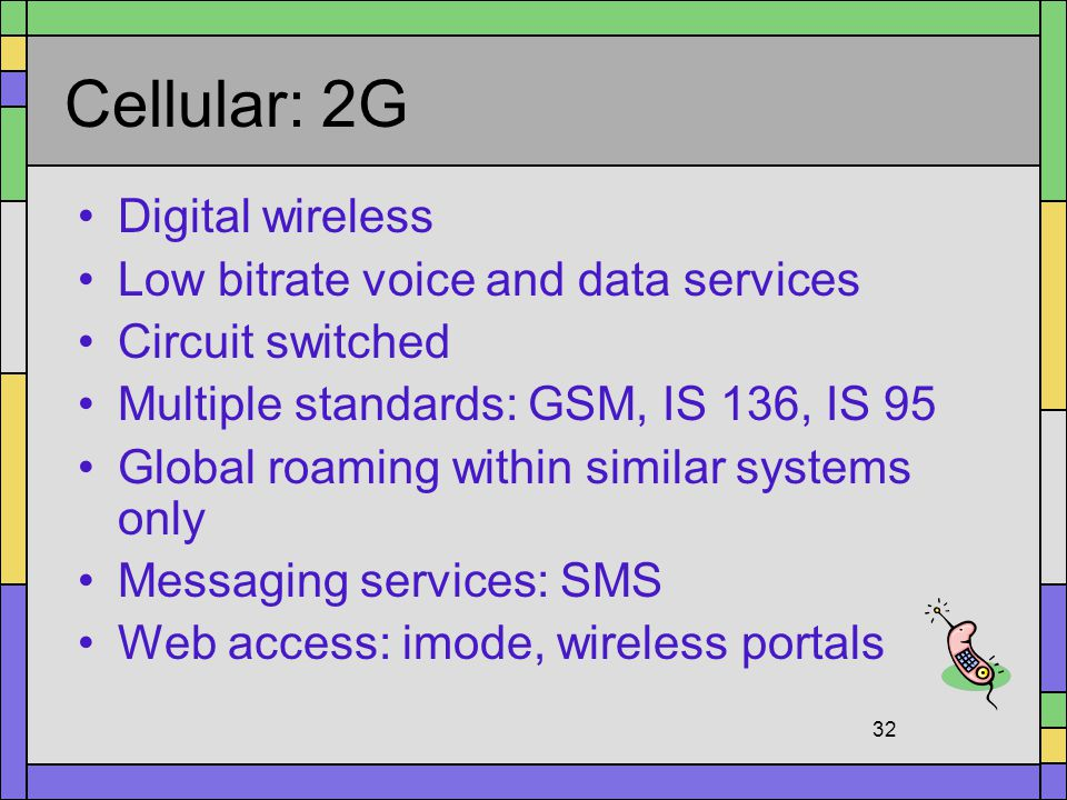 Cellular: 2G Digital wireless Low bitrate voice and data services