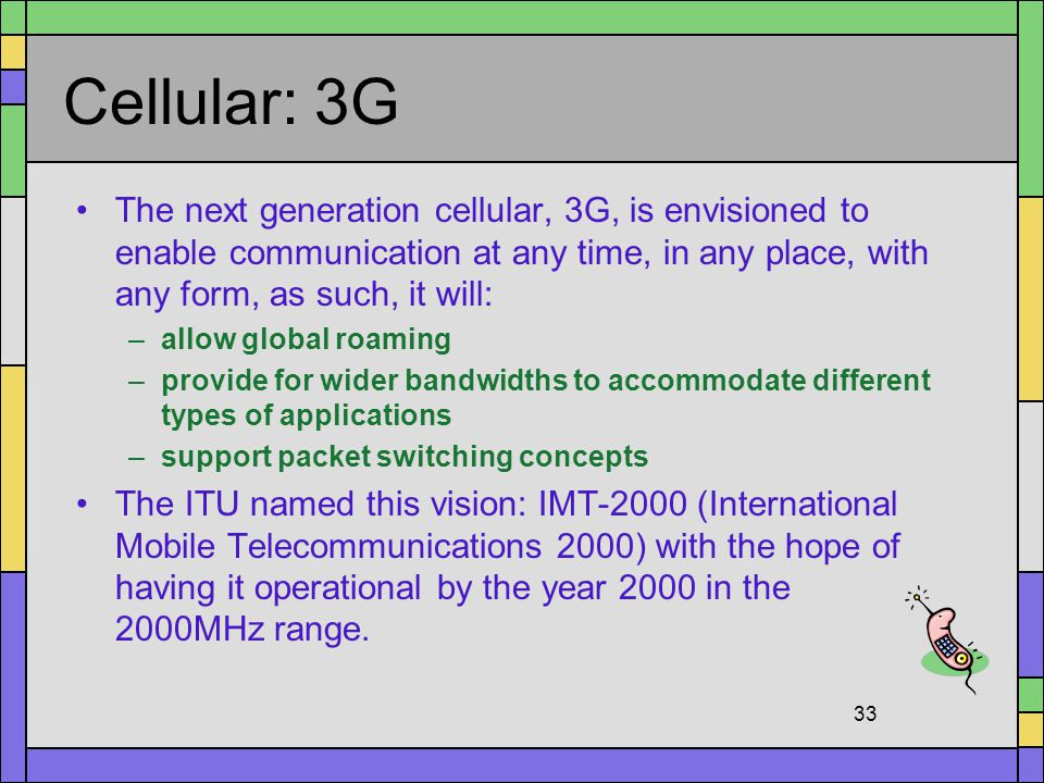 Cellular: 3G The next generation cellular, 3G, is envisioned to enable communication at any time, in any place, with any form, as such, it will: