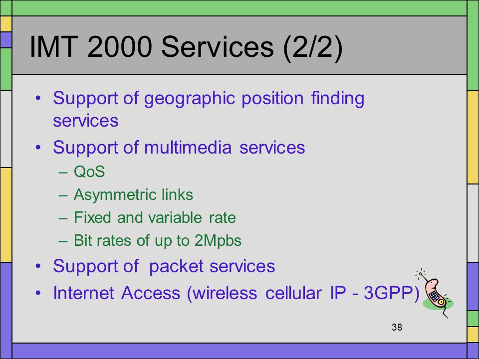 IMT 2000 Services (2/2) Support of geographic position finding services. Support of multimedia services.