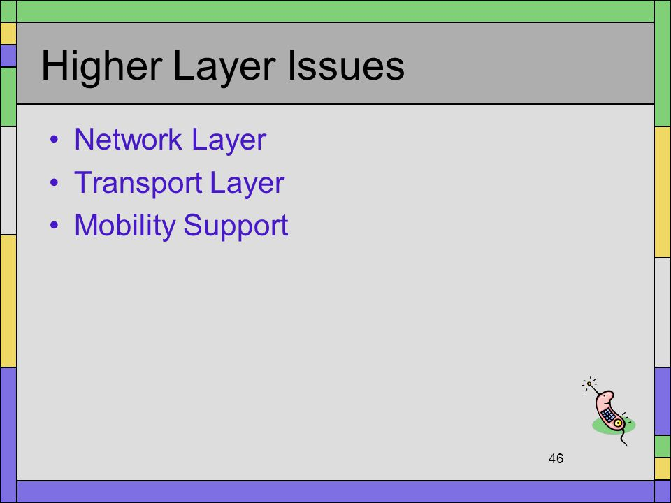 Higher Layer Issues Network Layer Transport Layer Mobility Support