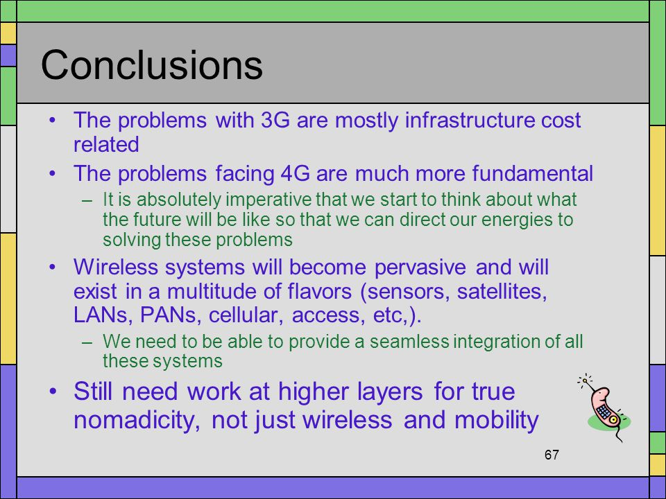 Conclusions The problems with 3G are mostly infrastructure cost related. The problems facing 4G are much more fundamental.