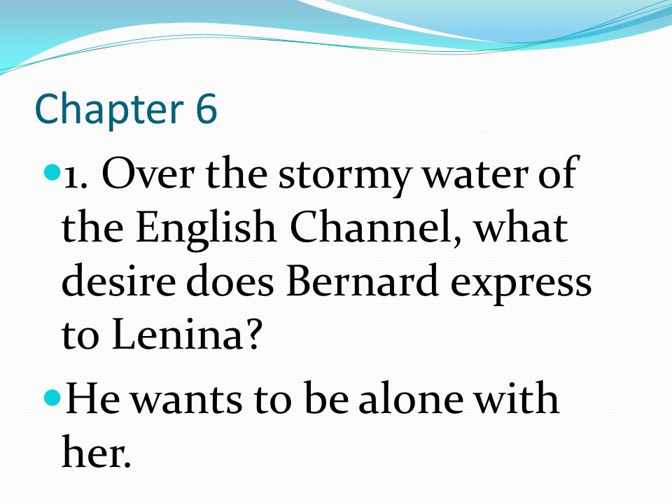 Chapter 6 1. Over the stormy water of the English Channel, what desire does Bernard express to Lenina