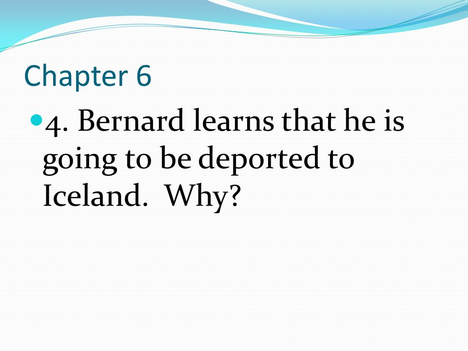 Chapter 6 4. Bernard learns that he is going to be deported to Iceland. Why