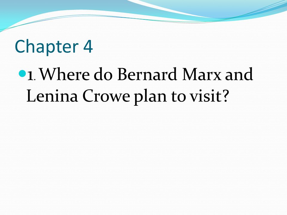 Chapter 4 1. Where do Bernard Marx and Lenina Crowe plan to visit