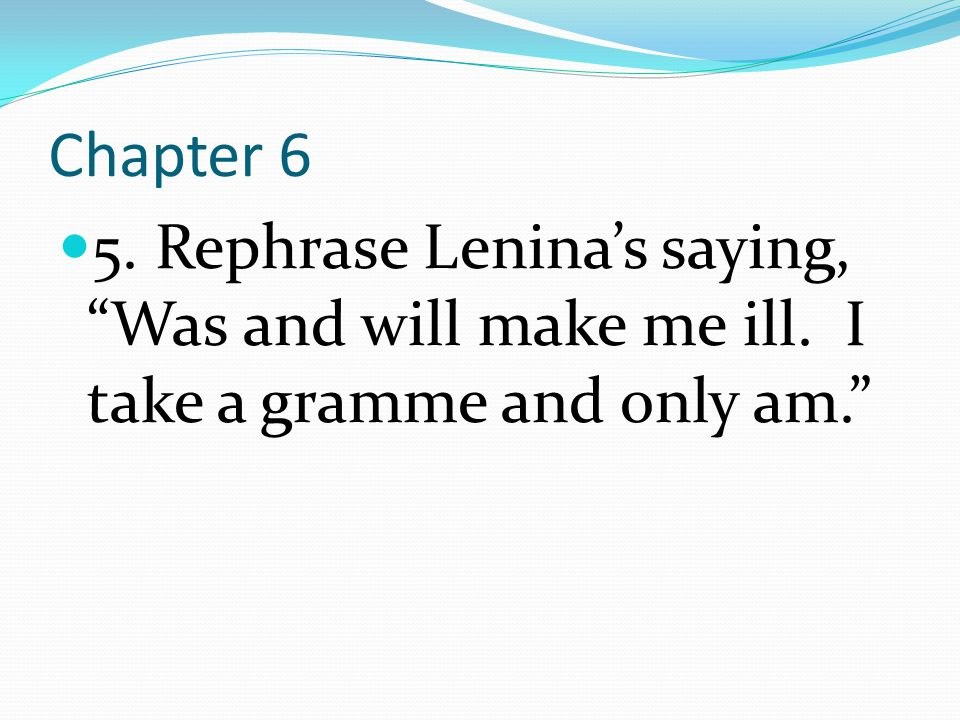 Chapter 6 5. Rephrase Lenina's saying, Was and will make me ill. I take a gramme and only am.